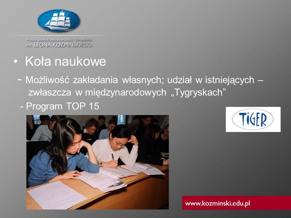 www.kozminski.edu.pl - Możliwość zakładania własnych; udział w istniejących – zwłaszcza w międzynarodowych Tygryskach - Program TOP 15 Koła naukowe