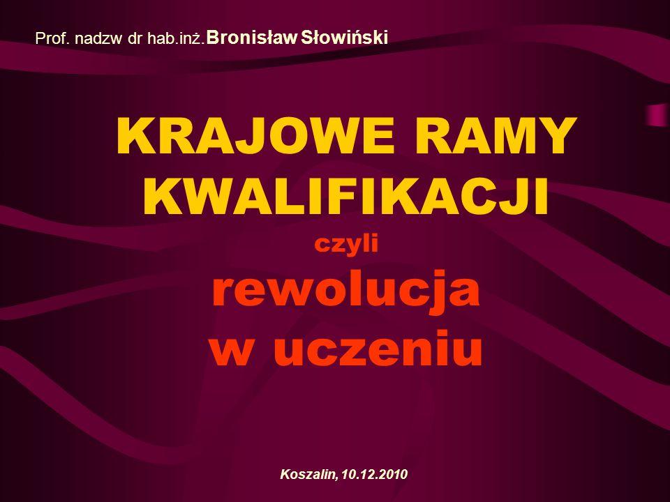 KRAJOWE RAMY KWALIFIKACJI czyli rewolucja w uczeniu Koszalin, 10.12.2010 Prof. nadzw dr hab.inż.Bronisław Słowiński