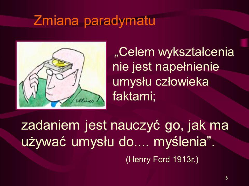 8 zadaniem jest nauczyć go, jak ma używać umysłu do.... myślenia. (Henry Ford 1913r.) Celem wykształcenia nie jest napełnienie umysłu człowieka faktam