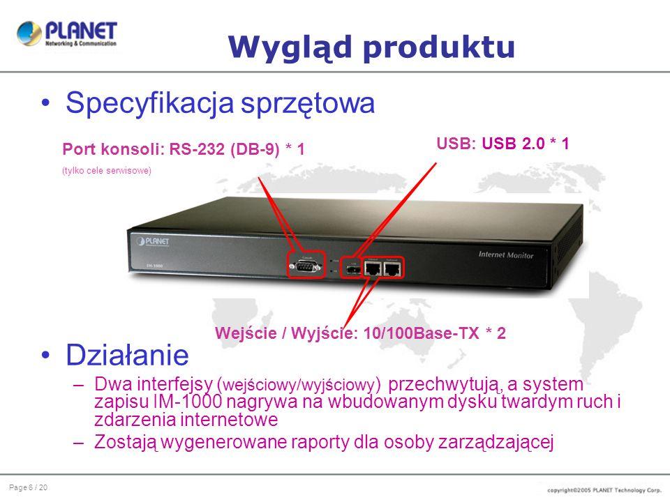Page 6 / 20 Wygląd produktu Specyfikacja sprzętowa Działanie –Dwa interfejsy ( wejściowy/wyjściowy ) przechwytują, a system zapisu IM-1000 nagrywa na wbudowanym dysku twardym ruch i zdarzenia internetowe –Zostają wygenerowane raporty dla osoby zarządzającej Port konsoli: RS-232 (DB-9) * 1 (tylko cele serwisowe) Wejście / Wyjście: 10/100Base-TX * 2 USB: USB 2.0 * 1