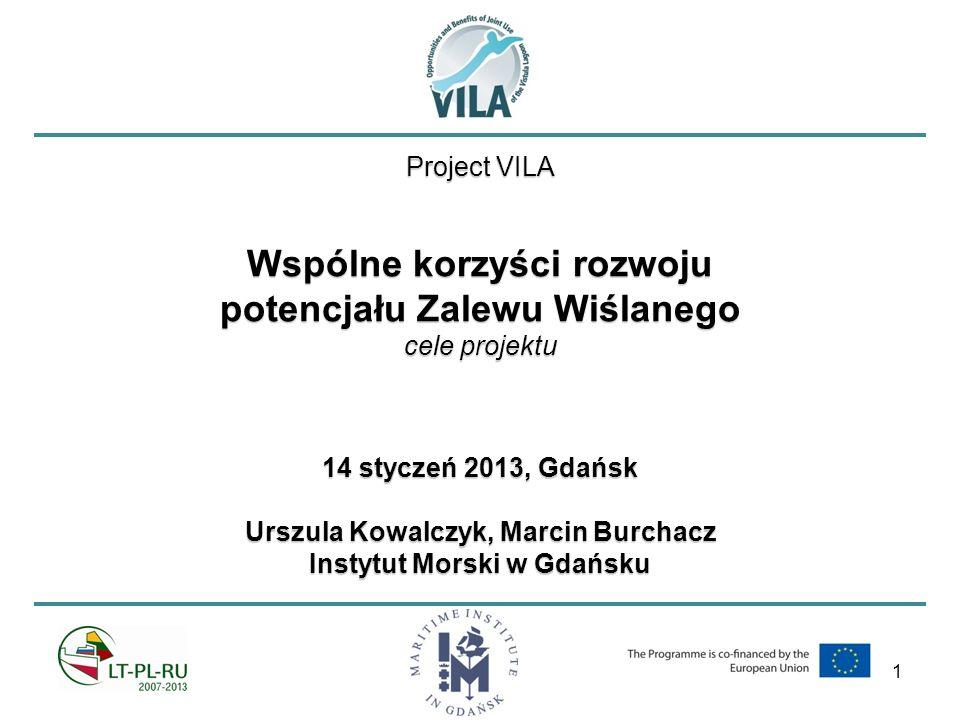 1 Project VILA Wspólne korzyści rozwoju potencjału Zalewu Wiślanego cele projektu 14 styczeń 2013, Gdańsk Urszula Kowalczyk, Marcin Burchacz Instytut Morski w Gdańsku