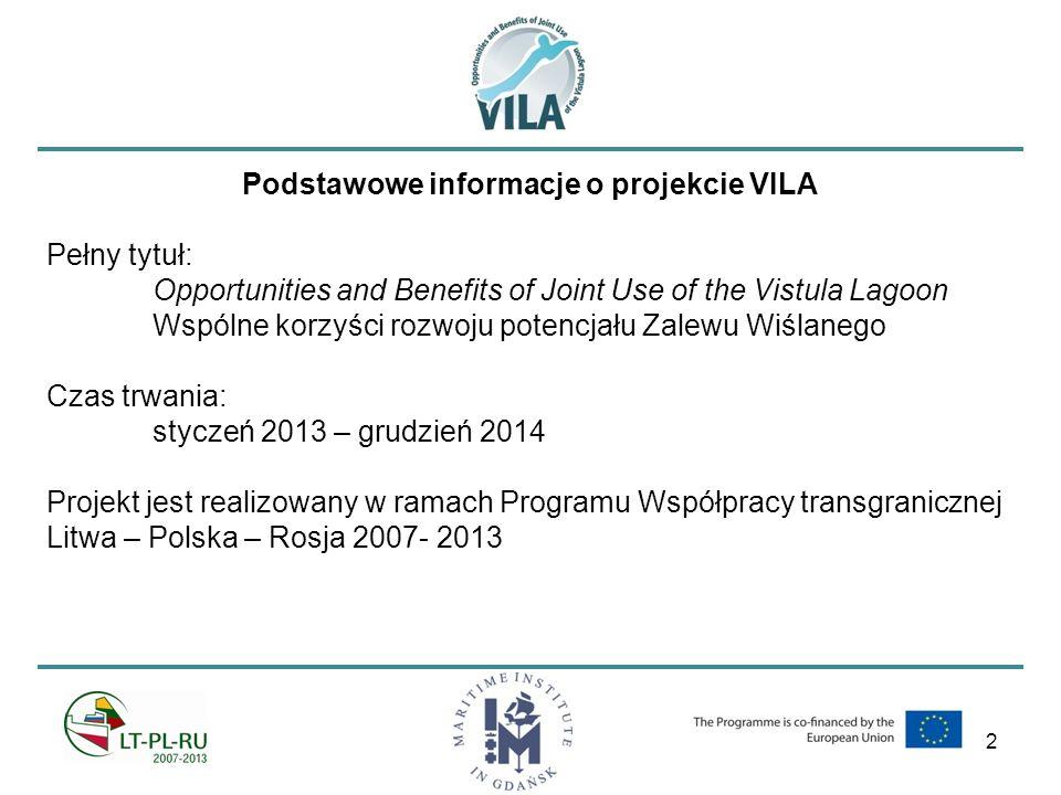 2 Podstawowe informacje o projekcie VILA Pełny tytuł: Opportunities and Benefits of Joint Use of the Vistula Lagoon Wspólne korzyści rozwoju potencjału Zalewu Wiślanego Czas trwania: styczeń 2013 – grudzień 2014 Projekt jest realizowany w ramach Programu Współpracy transgranicznej Litwa – Polska – Rosja 2007- 2013