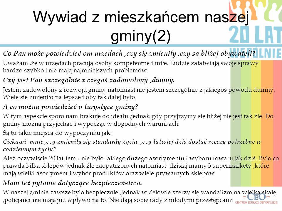 Wywiad z mieszkańcem naszej gminy(2) Co Pan może powiedzieć om urzędach,czy się zmieniły,czy są bliżej obywateli? Uważam,że w urzędach pracują osoby k