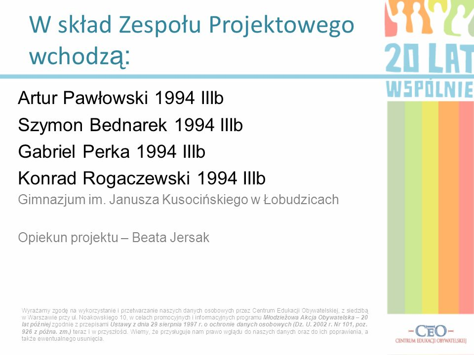 Artur Pawłowski 1994 IIIb Szymon Bednarek 1994 IIIb Gabriel Perka 1994 IIIb Konrad Rogaczewski 1994 IIIb Gimnazjum im. Janusza Kusocińskiego w Łobudzi