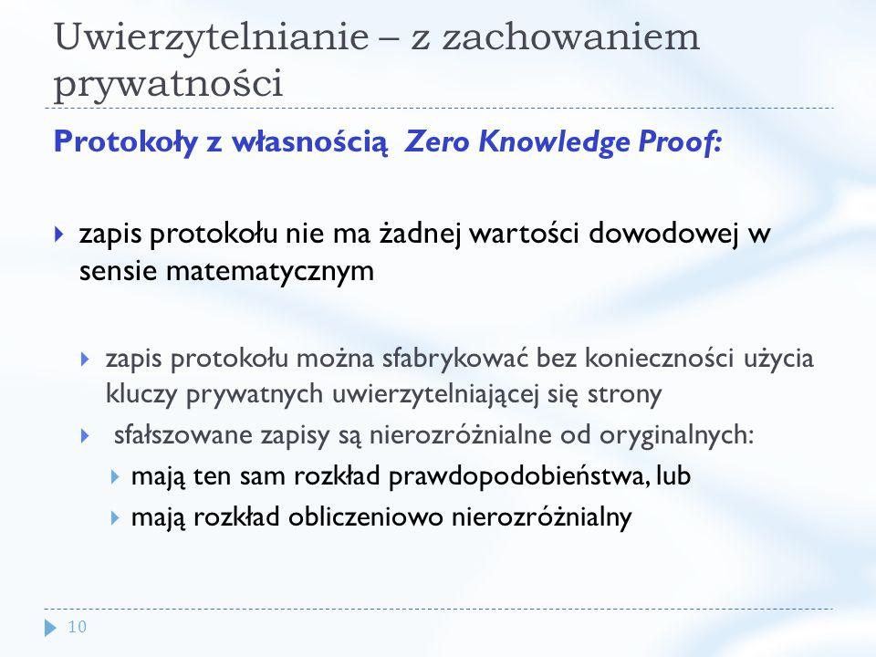 10 Uwierzytelnianie – z zachowaniem prywatności Protokoły z własnością Zero Knowledge Proof: zapis protokołu nie ma żadnej wartości dowodowej w sensie matematycznym zapis protokołu można sfabrykować bez konieczności użycia kluczy prywatnych uwierzytelniającej się strony sfałszowane zapisy są nierozróżnialne od oryginalnych: mają ten sam rozkład prawdopodobieństwa, lub mają rozkład obliczeniowo nierozróżnialny