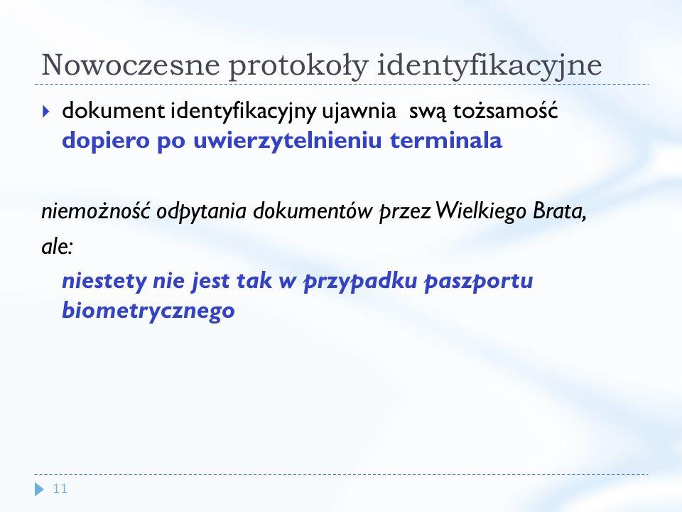 11 Nowoczesne protokoły identyfikacyjne dokument identyfikacyjny ujawnia swą tożsamość dopiero po uwierzytelnieniu terminala niemożność odpytania dokumentów przez Wielkiego Brata, ale: niestety nie jest tak w przypadku paszportu biometrycznego