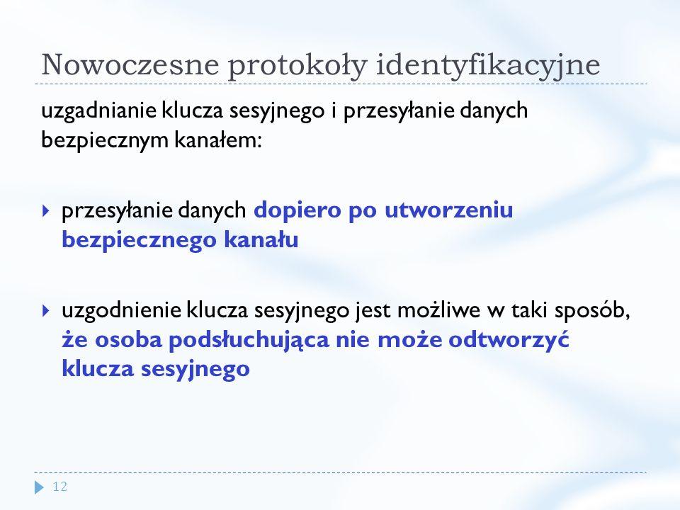 12 Nowoczesne protokoły identyfikacyjne uzgadnianie klucza sesyjnego i przesyłanie danych bezpiecznym kanałem: przesyłanie danych dopiero po utworzeniu bezpiecznego kanału uzgodnienie klucza sesyjnego jest możliwe w taki sposób, że osoba podsłuchująca nie może odtworzyć klucza sesyjnego