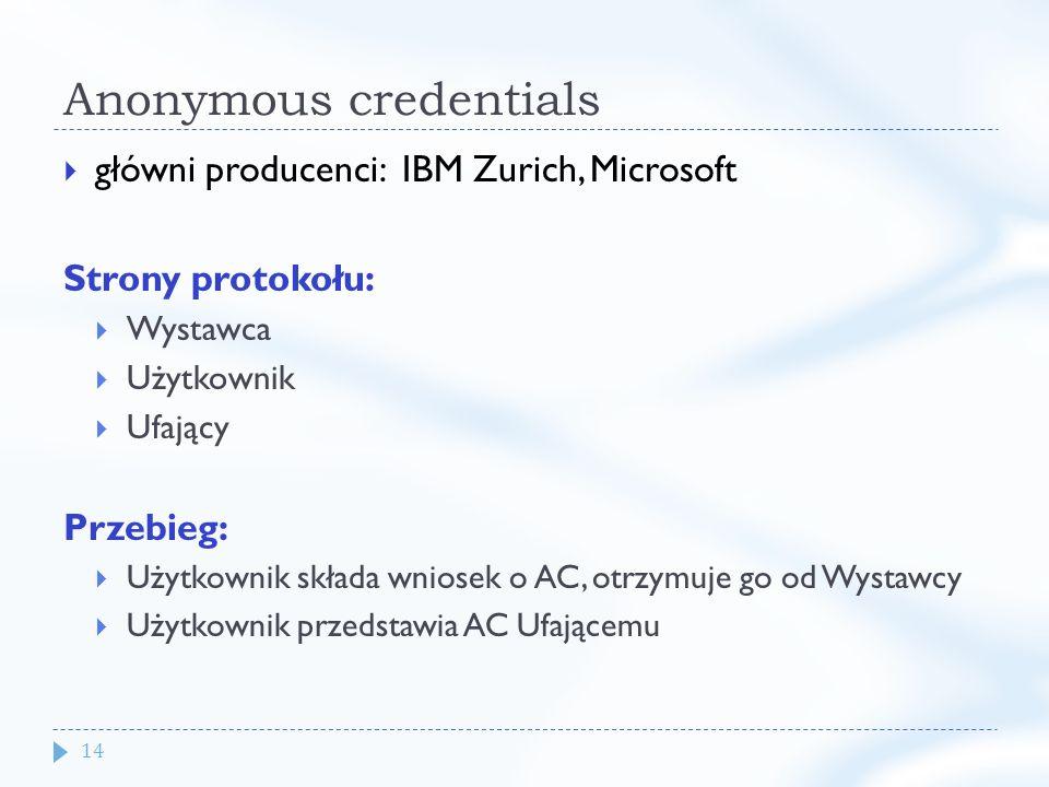 14 Anonymous credentials główni producenci: IBM Zurich, Microsoft Strony protokołu: Wystawca Użytkownik Ufający Przebieg: Użytkownik składa wniosek o AC, otrzymuje go od Wystawcy Użytkownik przedstawia AC Ufającemu