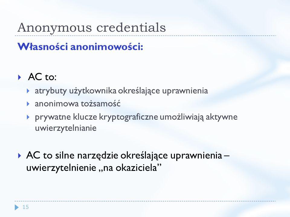 15 Anonymous credentials Własności anonimowości: AC to: atrybuty użytkownika określające uprawnienia anonimowa tożsamość prywatne klucze kryptograficzne umożliwiają aktywne uwierzytelnianie AC to silne narzędzie określające uprawnienia – uwierzytelnienie na okaziciela