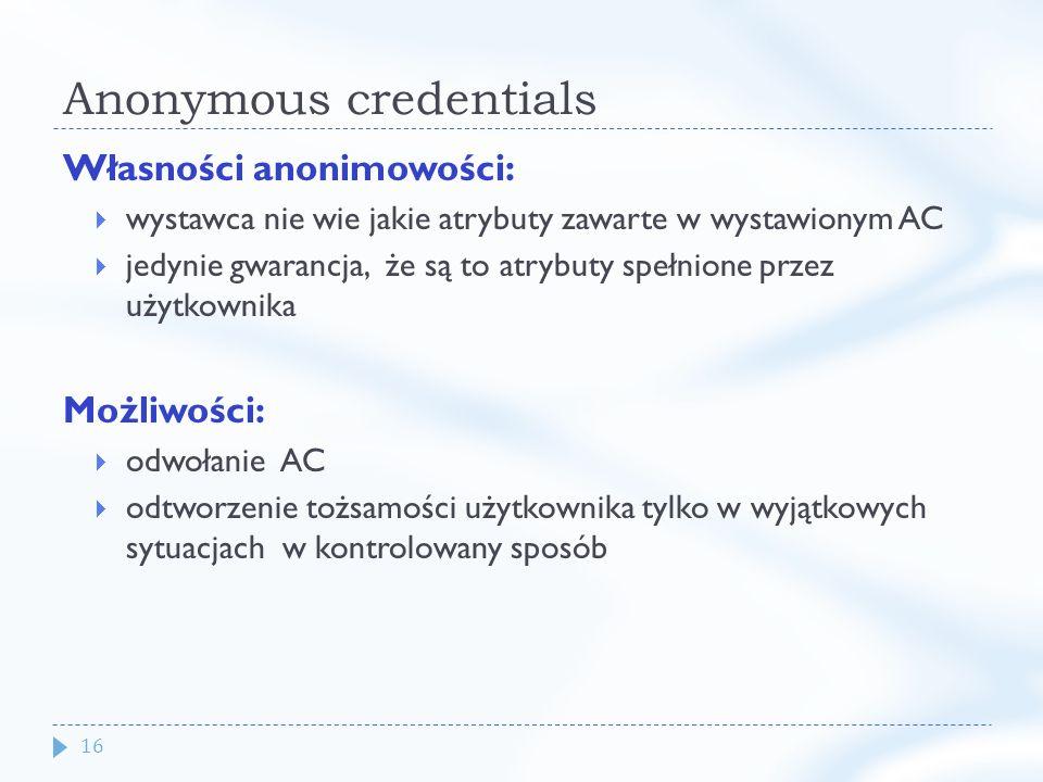 16 Anonymous credentials Własności anonimowości: wystawca nie wie jakie atrybuty zawarte w wystawionym AC jedynie gwarancja, że są to atrybuty spełnione przez użytkownika Możliwości: odwołanie AC odtworzenie tożsamości użytkownika tylko w wyjątkowych sytuacjach w kontrolowany sposób