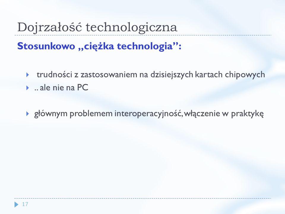 17 Dojrzałość technologiczna Stosunkowo ciężka technologia: trudności z zastosowaniem na dzisiejszych kartach chipowych..