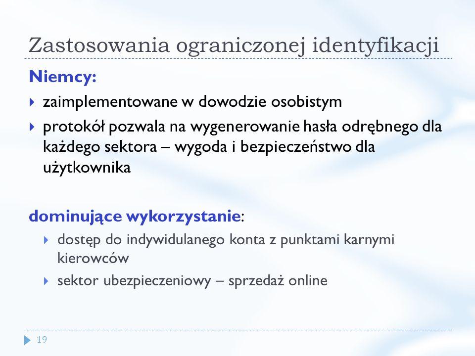 19 Zastosowania ograniczonej identyfikacji Niemcy: zaimplementowane w dowodzie osobistym protokół pozwala na wygenerowanie hasła odrębnego dla każdego sektora – wygoda i bezpieczeństwo dla użytkownika dominujące wykorzystanie: dostęp do indywidulanego konta z punktami karnymi kierowców sektor ubezpieczeniowy – sprzedaż online