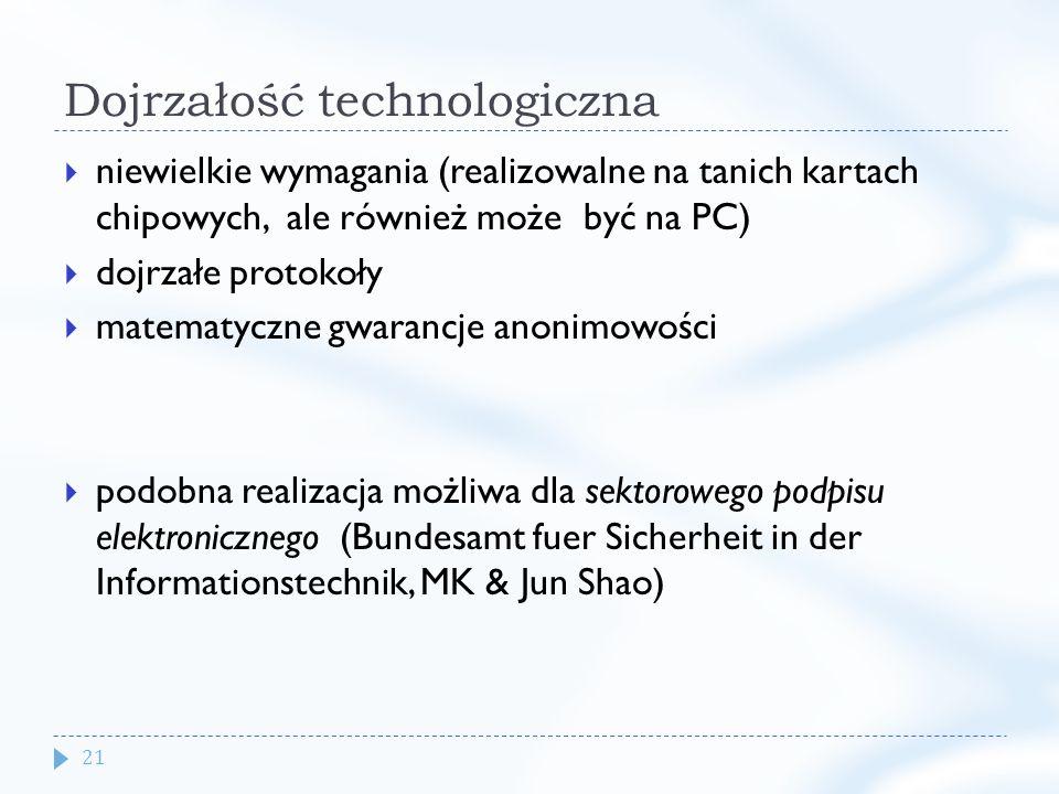 21 Dojrzałość technologiczna niewielkie wymagania (realizowalne na tanich kartach chipowych, ale również może być na PC) dojrzałe protokoły matematyczne gwarancje anonimowości podobna realizacja możliwa dla sektorowego podpisu elektronicznego (Bundesamt fuer Sicherheit in der Informationstechnik, MK & Jun Shao) BIOPKI - projekt NCBiR na zamówienie ABW