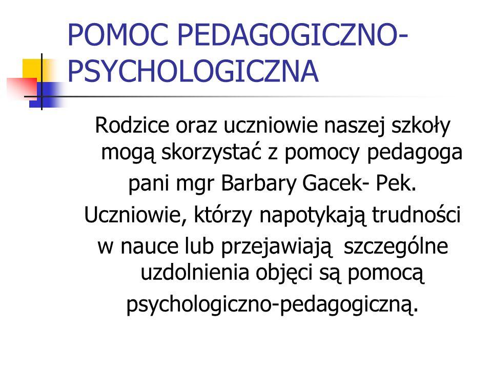 POMOC PEDAGOGICZNO- PSYCHOLOGICZNA Rodzice oraz uczniowie naszej szkoły mogą skorzystać z pomocy pedagoga pani mgr Barbary Gacek- Pek. Uczniowie, któr