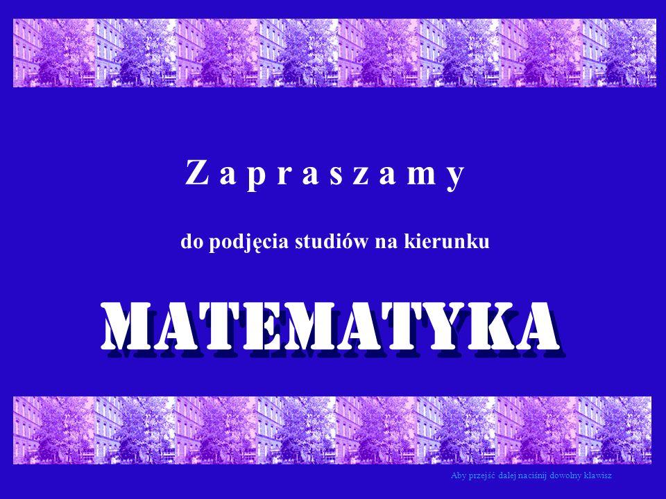 Z a p r a s z a m y do podjęcia studiów na kierunku MATEMATYKA Aby przejść dalej naciśnij dowolny klawisz