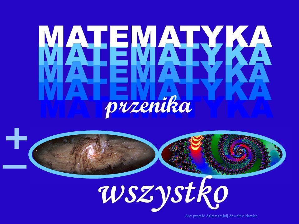 MATEMATYKA przenika + _ wszystko Aby przejść dalej naciśnij dowolny klawisz