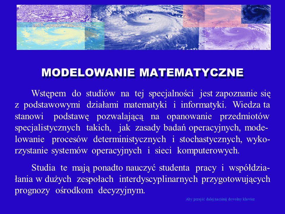 MODELOWANIE MATEMATYCZNE Wstępem do studiów na tej specjalności jest zapoznanie się z podstawowymi działami matematyki i informatyki. Wiedza ta stanow