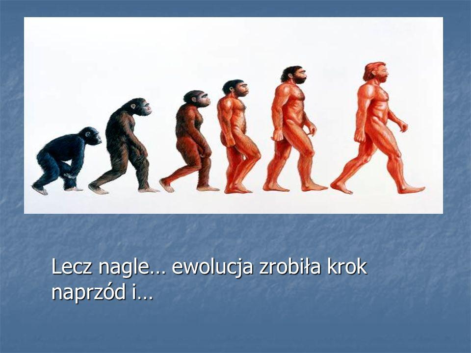 Lecz nagle… ewolucja zrobiła krok naprzód i…