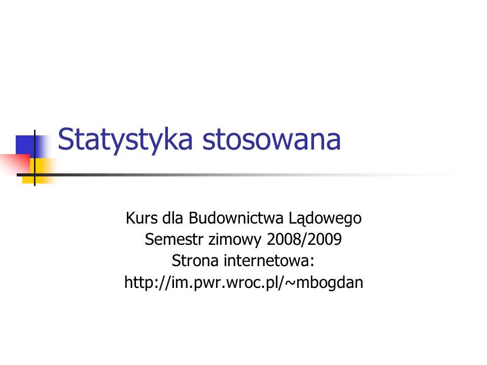 Statystyka stosowana Kurs dla Budownictwa Lądowego Semestr zimowy 2008/2009 Strona internetowa: http://im.pwr.wroc.pl/~mbogdan