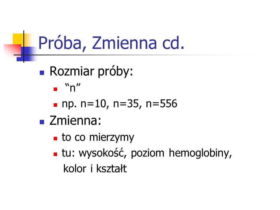 Próba, Zmienna cd. Rozmiar próby: n np. n=10, n=35, n=556 Zmienna: to co mierzymy tu: wysokość, poziom hemoglobiny, kolor i kształt