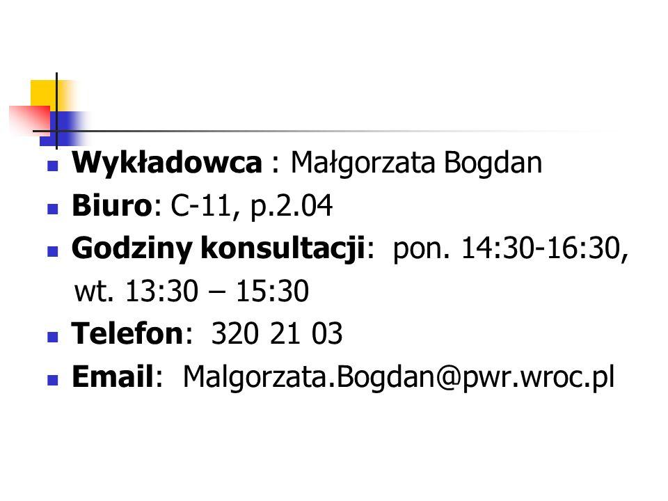 Wykładowca : Małgorzata Bogdan Biuro: C-11, p.2.04 Godziny konsultacji: pon. 14:30-16:30, wt. 13:30 – 15:30 Telefon: 320 21 03 Email: Malgorzata.Bogda