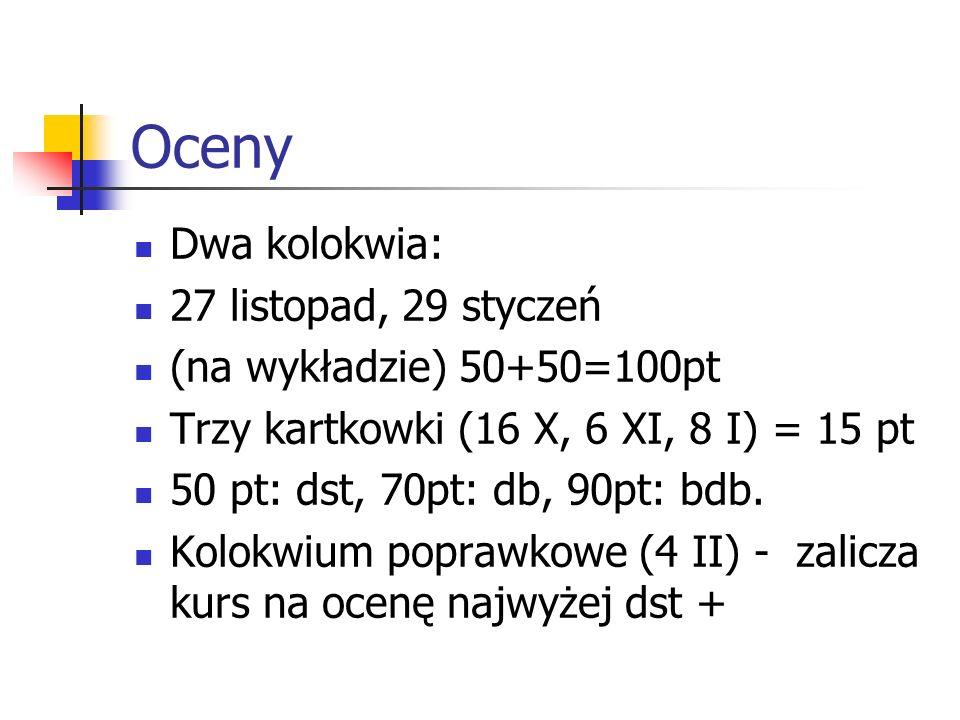 Oceny Dwa kolokwia: 27 listopad, 29 styczeń (na wykładzie) 50+50=100pt Trzy kartkowki (16 X, 6 XI, 8 I) = 15 pt 50 pt: dst, 70pt: db, 90pt: bdb. Kolok