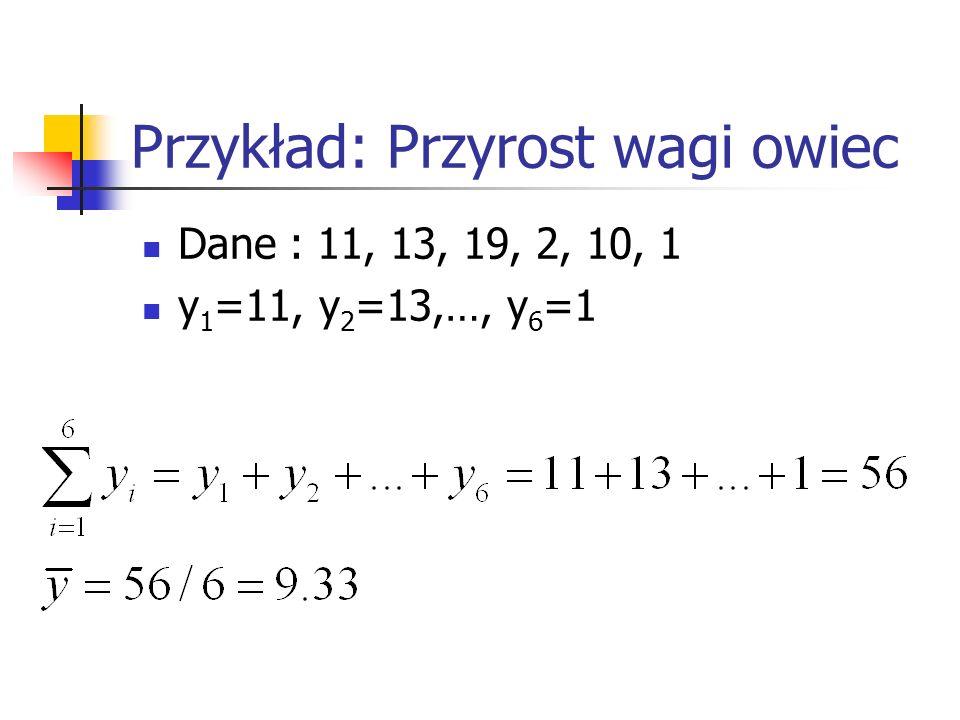 Przykład: Przyrost wagi owiec Dane : 11, 13, 19, 2, 10, 1 y 1 =11, y 2 =13,…, y 6 =1