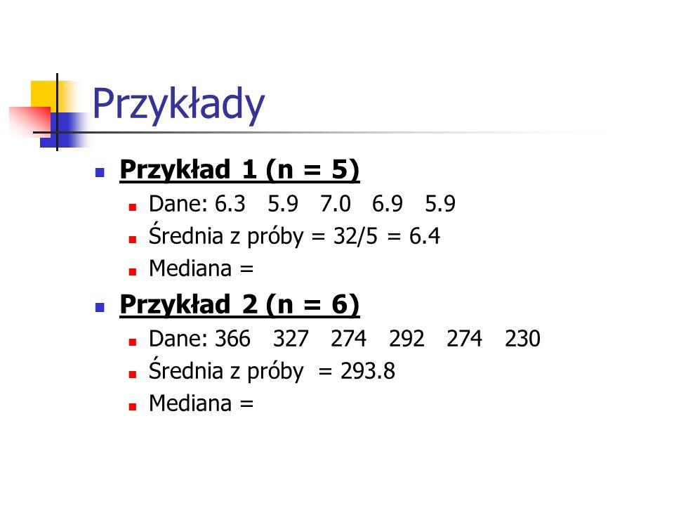 Przykłady Przykład 1 (n = 5) Dane: 6.3 5.9 7.0 6.9 5.9 Średnia z próby = 32/5 = 6.4 Mediana = Przykład 2 (n = 6) Dane: 366 327 274 292 274 230 Średnia