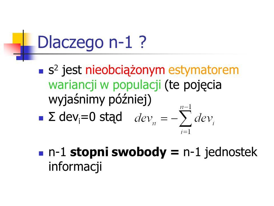 Dlaczego n-1 ? s 2 jest nieobciążonym estymatorem wariancji w populacji (te pojęcia wyjaśnimy później) Σ dev i =0 stąd n-1 stopni swobody = n-1 jednos