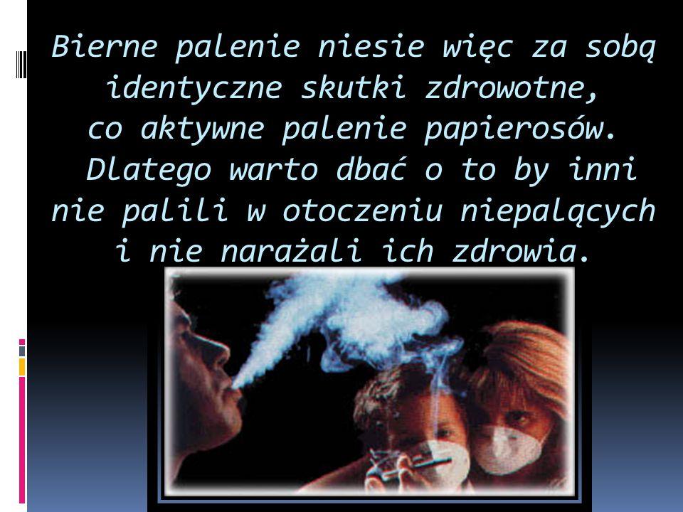 Bierne palenie niesie więc za sobą identyczne skutki zdrowotne, co aktywne palenie papierosów. Bierne palenie niesie więc za sobą identyczne skutki zd