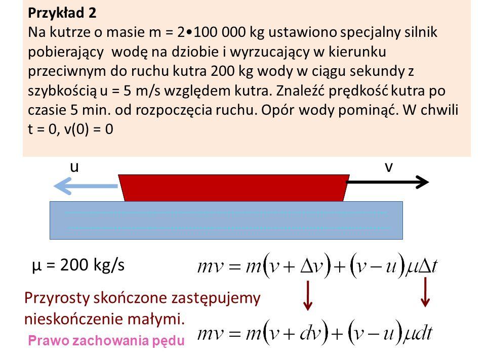 vu µ = 200 kg/s Przyrosty skończone zastępujemy nieskończenie małymi. Przykład 2 Na kutrze o masie m = 2100 000 kg ustawiono specjalny silnik pobieraj