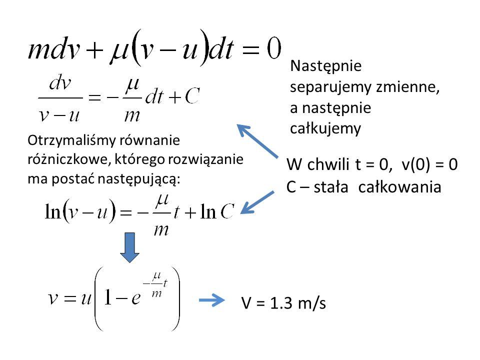 Otrzymaliśmy równanie różniczkowe, którego rozwiązanie ma postać następującą: V = 1.3 m/s Następnie separujemy zmienne, a następnie całkujemy W chwili