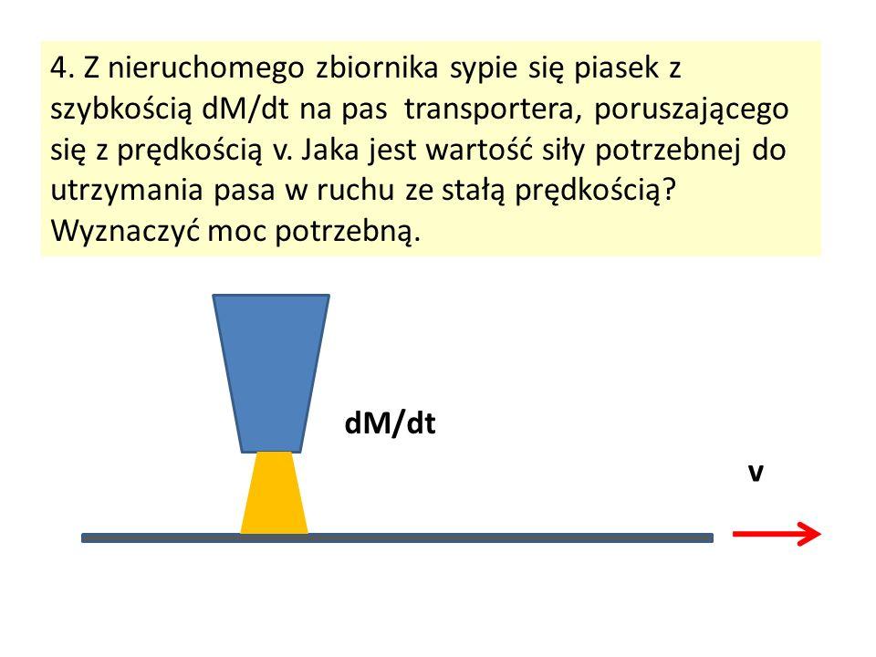 4. Z nieruchomego zbiornika sypie się piasek z szybkością dM/dt na pas transportera, poruszającego się z prędkością v. Jaka jest wartość siły potrzebn