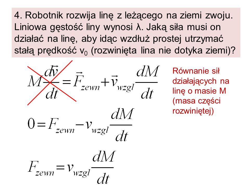 4. Robotnik rozwija linę z leżącego na ziemi zwoju. Liniowa gęstość liny wynosi λ. Jaką siła musi on działać na linę, aby idąc wzdłuż prostej utrzymać