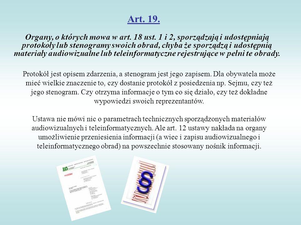 Art. 19. Organy, o których mowa w art. 18 ust. 1 i 2, sporządzają i udostępniają protokoły lub stenogramy swoich obrad, chyba że sporządzą i udostępni