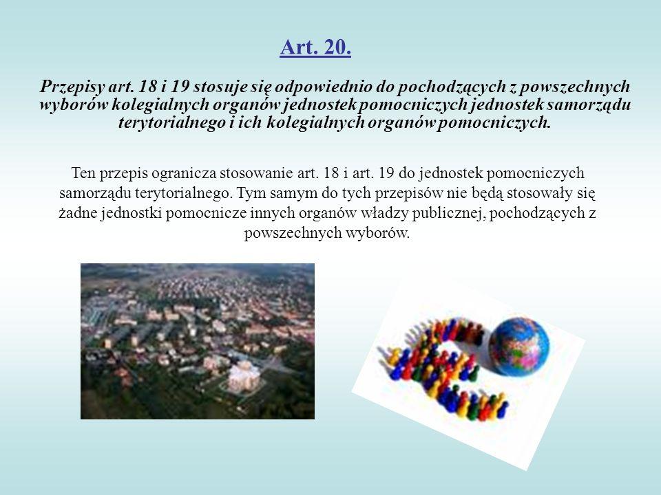 Art. 20. Przepisy art. 18 i 19 stosuje się odpowiednio do pochodzących z powszechnych wyborów kolegialnych organów jednostek pomocniczych jednostek sa