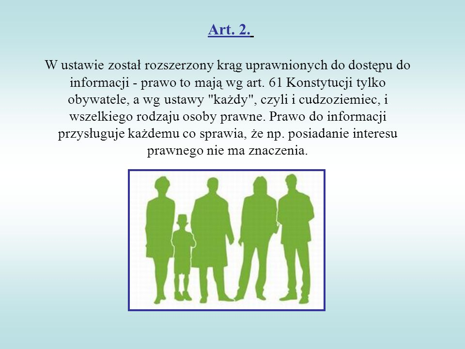 Art. 2. W ustawie został rozszerzony krąg uprawnionych do dostępu do informacji - prawo to mają wg art. 61 Konstytucji tylko obywatele, a wg ustawy