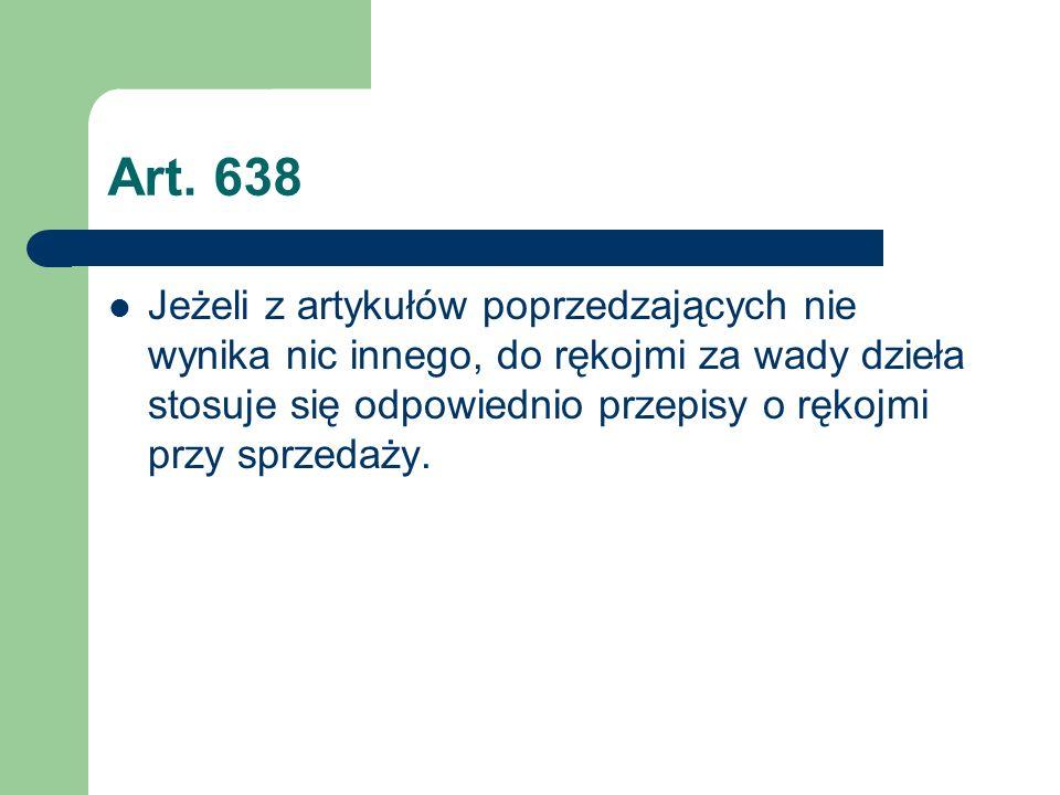 Art. 638 Jeżeli z artykułów poprzedzających nie wynika nic innego, do rękojmi za wady dzieła stosuje się odpowiednio przepisy o rękojmi przy sprzedaży