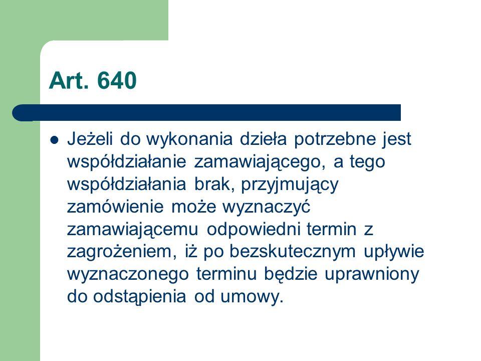 Art. 640 Jeżeli do wykonania dzieła potrzebne jest współdziałanie zamawiającego, a tego współdziałania brak, przyjmujący zamówienie może wyznaczyć zam