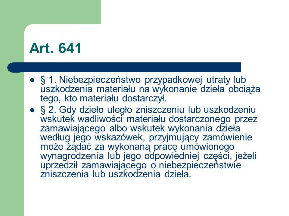 Art. 641 § 1. Niebezpieczeństwo przypadkowej utraty lub uszkodzenia materiału na wykonanie dzieła obciąża tego, kto materiału dostarczył. § 2. Gdy dzi