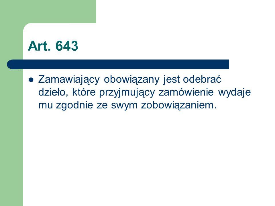 Art. 643 Zamawiający obowiązany jest odebrać dzieło, które przyjmujący zamówienie wydaje mu zgodnie ze swym zobowiązaniem.