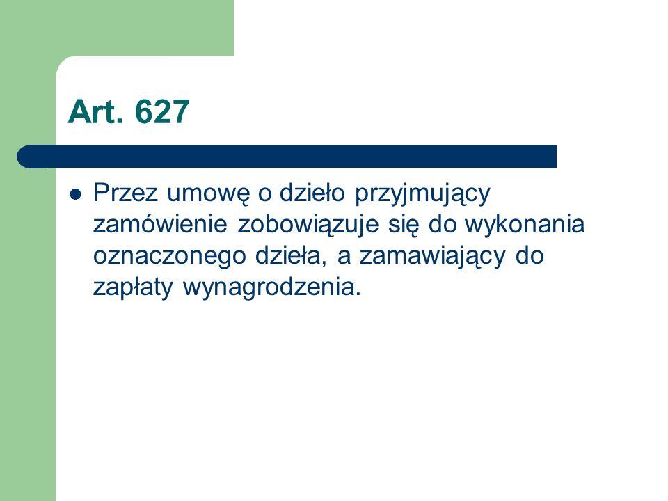 Art. 627 Przez umowę o dzieło przyjmujący zamówienie zobowiązuje się do wykonania oznaczonego dzieła, a zamawiający do zapłaty wynagrodzenia.