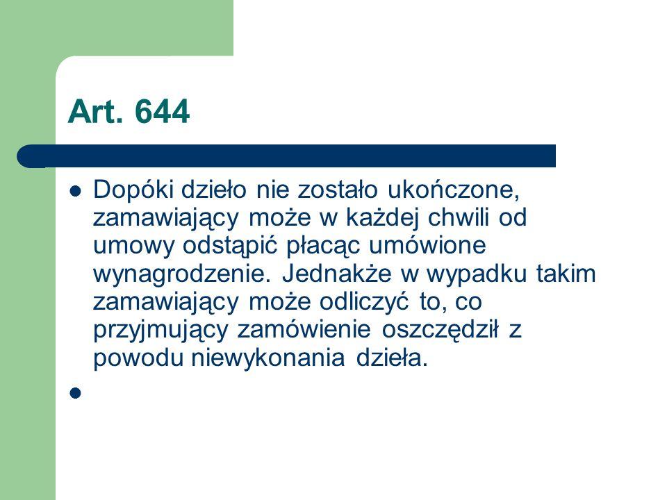 Art. 644 Dopóki dzieło nie zostało ukończone, zamawiający może w każdej chwili od umowy odstąpić płacąc umówione wynagrodzenie. Jednakże w wypadku tak