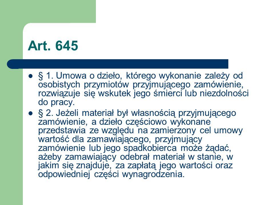 Art. 645 § 1. Umowa o dzieło, którego wykonanie zależy od osobistych przymiotów przyjmującego zamówienie, rozwiązuje się wskutek jego śmierci lub niez