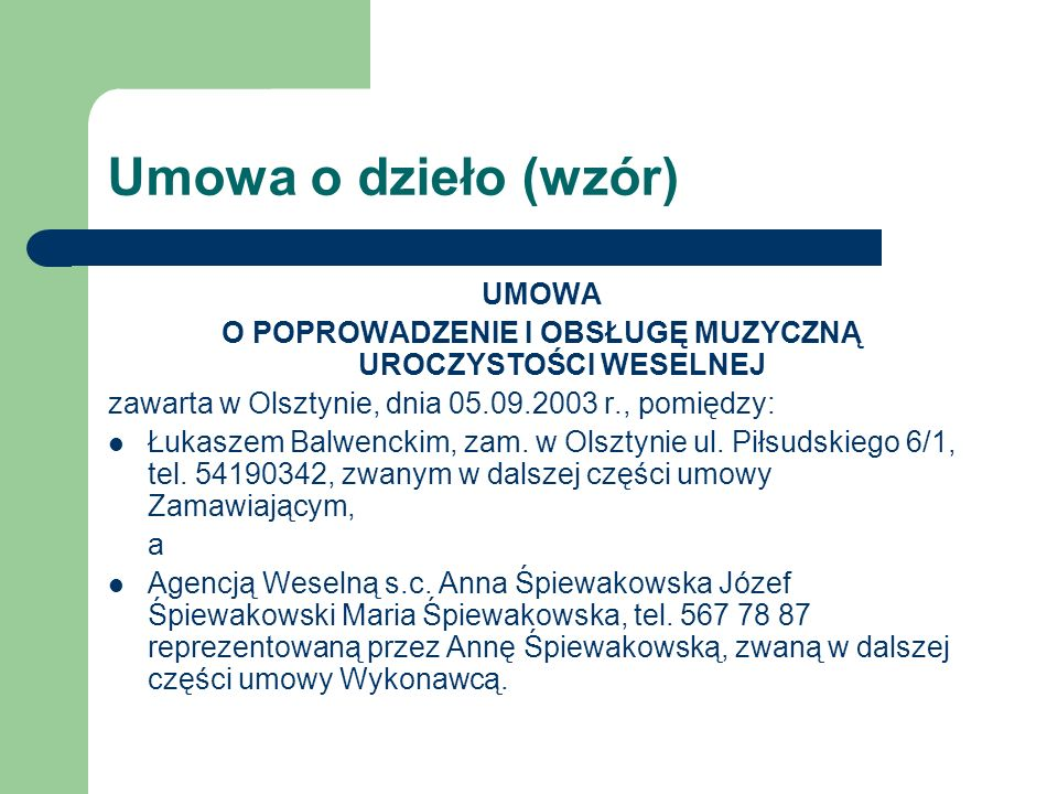 Umowa o dzieło (wzór) UMOWA O POPROWADZENIE I OBSŁUGĘ MUZYCZNĄ UROCZYSTOŚCI WESELNEJ zawarta w Olsztynie, dnia 05.09.2003 r., pomiędzy: Łukaszem Balwe