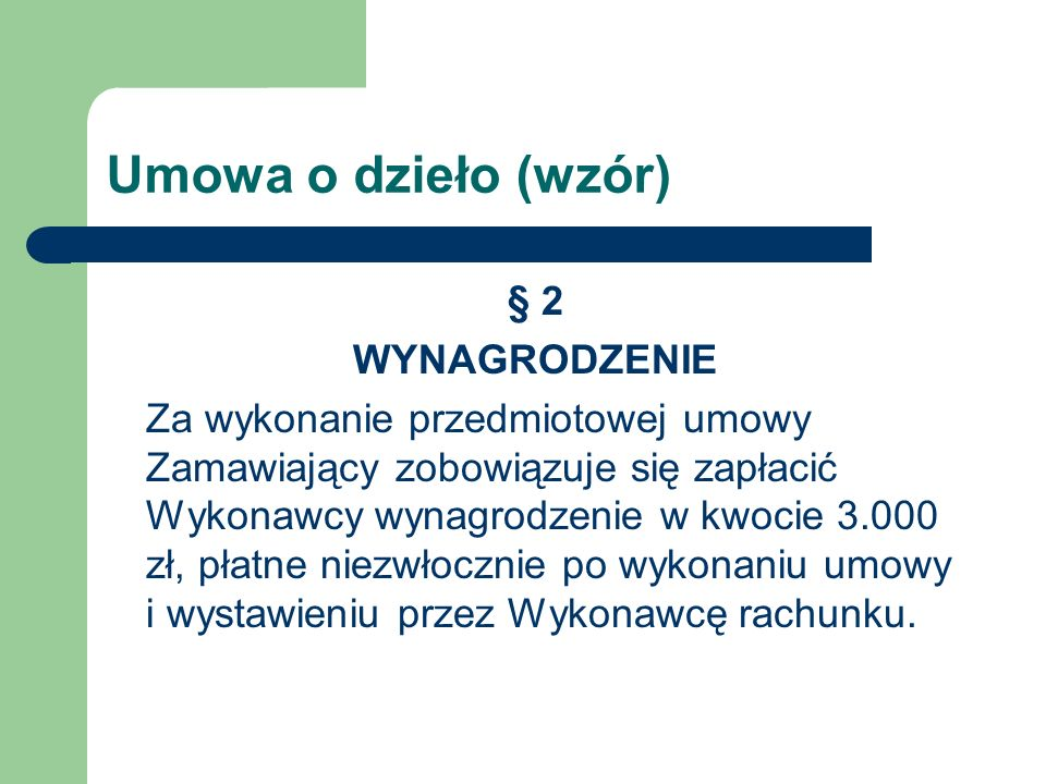 Umowa o dzieło (wzór) § 2 WYNAGRODZENIE Za wykonanie przedmiotowej umowy Zamawiający zobowiązuje się zapłacić Wykonawcy wynagrodzenie w kwocie 3.000 z