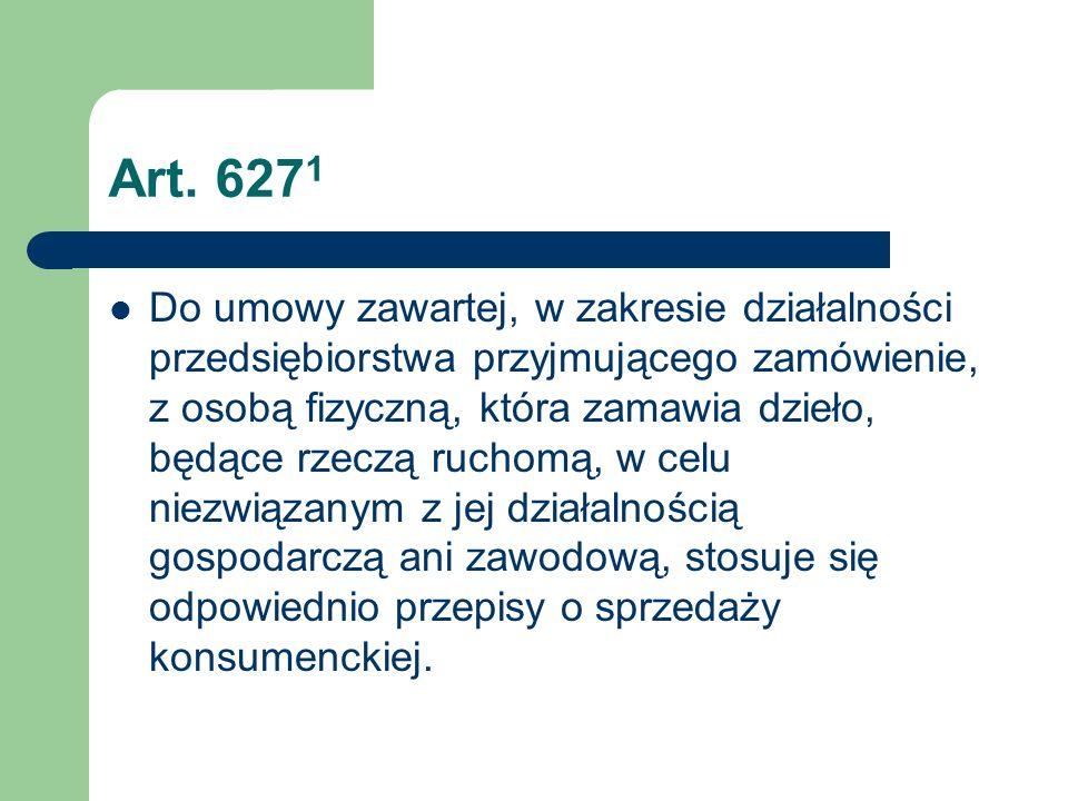 Art. 627 1 Do umowy zawartej, w zakresie działalności przedsiębiorstwa przyjmującego zamówienie, z osobą fizyczną, która zamawia dzieło, będące rzeczą