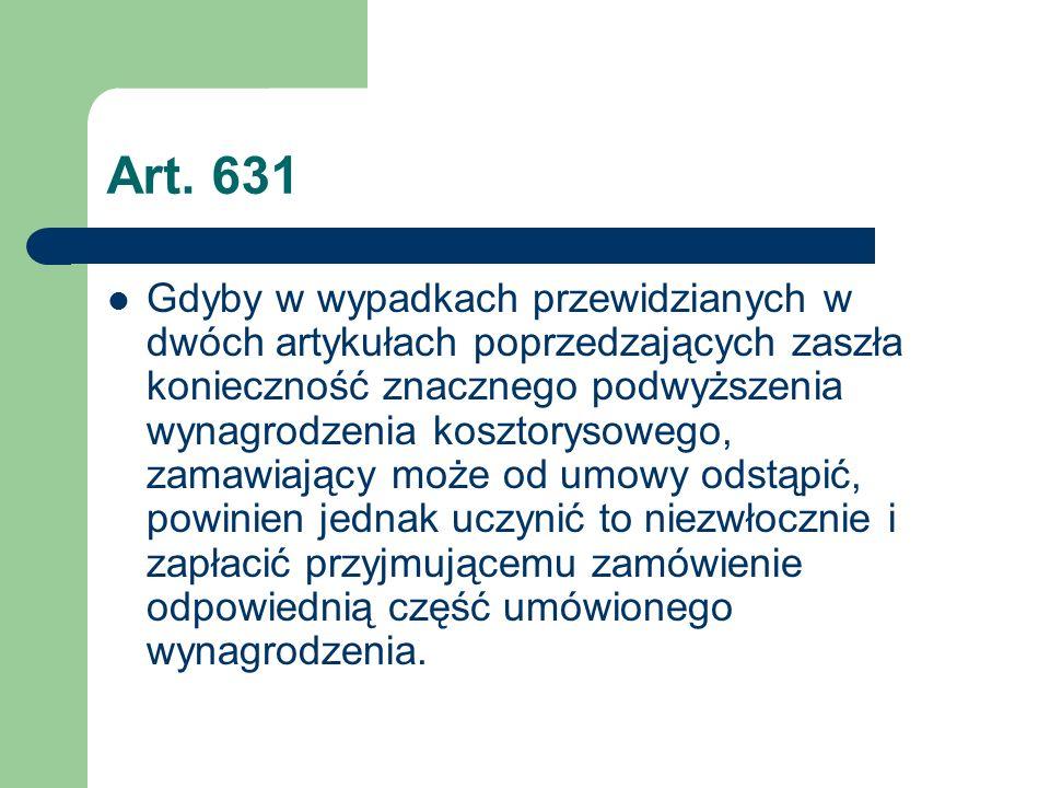 Art. 631 Gdyby w wypadkach przewidzianych w dwóch artykułach poprzedzających zaszła konieczność znacznego podwyższenia wynagrodzenia kosztorysowego, z