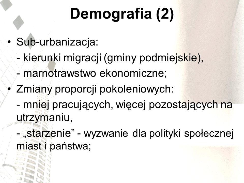 Demografia (2) Sub-urbanizacja: - kierunki migracji (gminy podmiejskie), - marnotrawstwo ekonomiczne; Zmiany proporcji pokoleniowych: - mniej pracując