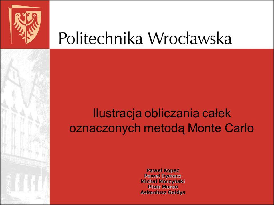 Ilustracja obliczania całek oznaczonych metodą Monte Carlo Paweł Kopeć Paweł Dymacz Michał Marzyński Piotr Moroń Askaniusz Gołdys